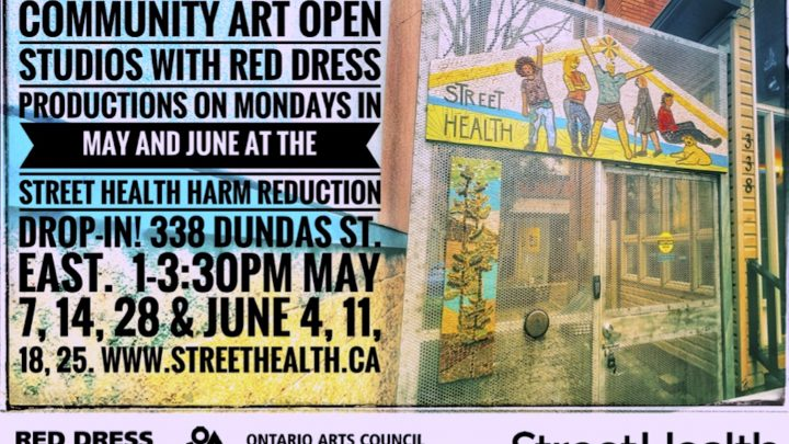 A flyer shows an image of artwork with the words Street Health hanging on a gate. The flyer text reads: Community Art Open Studios with Red Dress Productions on Mondays in May and June at the Street Health harm reduction drop-in - 338 Dundas Street East - 1:30 - 3:30 May 7, 14, 28 and June 4, 11, 18, 25 - www. streethealth.ca