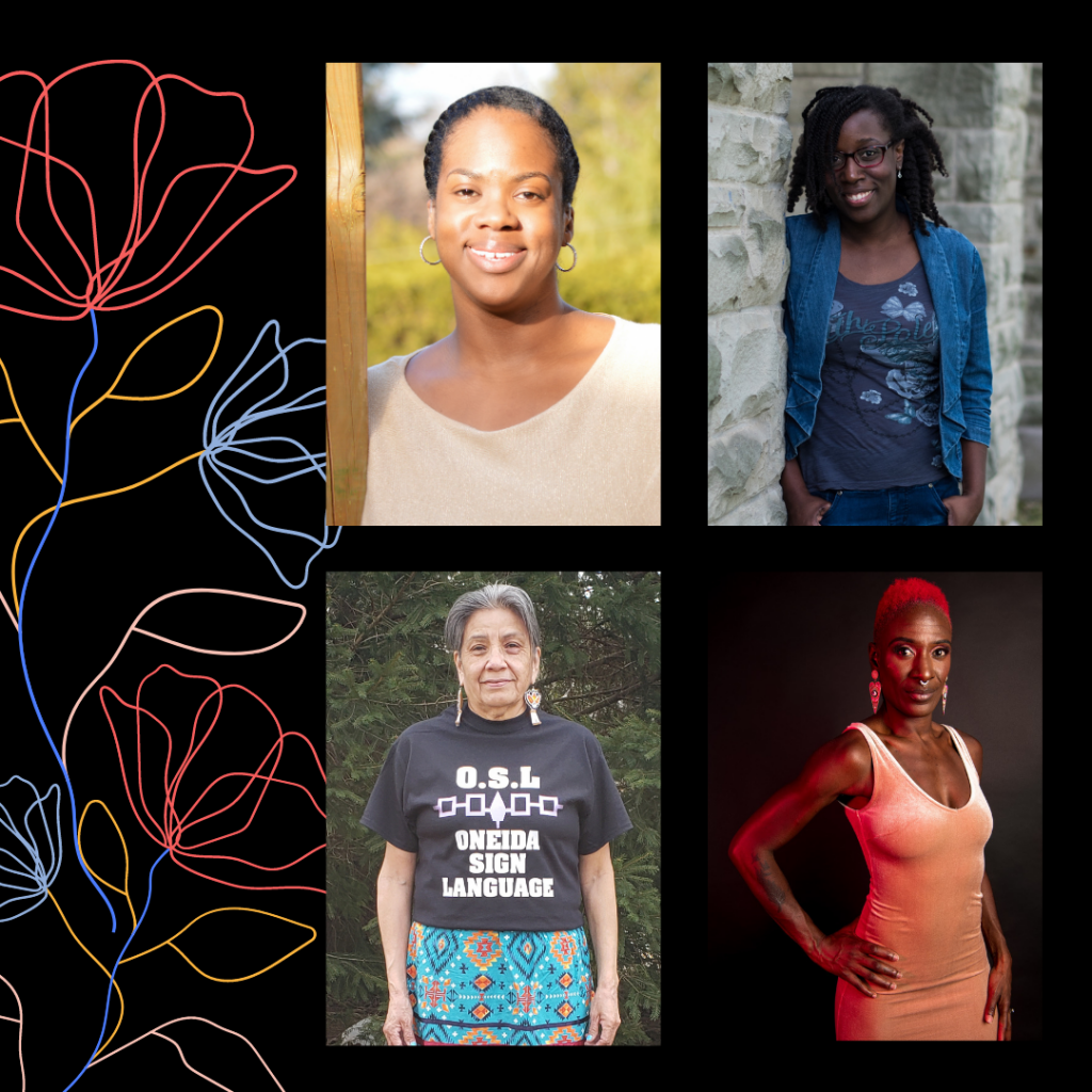 "A square image with a black background. On the right side of the image are four photographs  positioned in a 2 by 2 grid. Colourful outlines of flowers emerge from the bottom left corner. Top left photo: Amelia, a black person, poses and smiles, glowing in the sun. She wears a cream coloured shirt and medium sized hoop earrings encrusted with sparkly gems. Her hair is parted on the left and neatly styled back and away from her face. Top right photo: Jenelle, a dark skinned black person with shoulder length natural hair, stands and leans on a grey brick wall with her hands in her pockets. She wears blue jeans, a blue shirt, jean jacket, red and black glasses, small teardrop shaped earrings and a chunky silver ring. She smiles and looks directly at the camera. Bottom left photo: Marsha, an Oneida Elder with grey hair, stands and smiles in front of some pine trees. She wears a blue patterned ribbon skirt, beaded earrings, and a black t-shirt that reads ""O.S.L. Oneida Sign Language"".  Bottom right photo: Courage, a black woman with short natural hair dyed bright red, poses for the camera with one hand on her hip in front of a black backdrop. She has muscular arms, a tattoo on her forearm, and stares into the camera. She wears dangly triangular earrings, a form fitting pink velvet dress, eye makeup, and a soft red light is cast onto her from outside the frame of the photo."