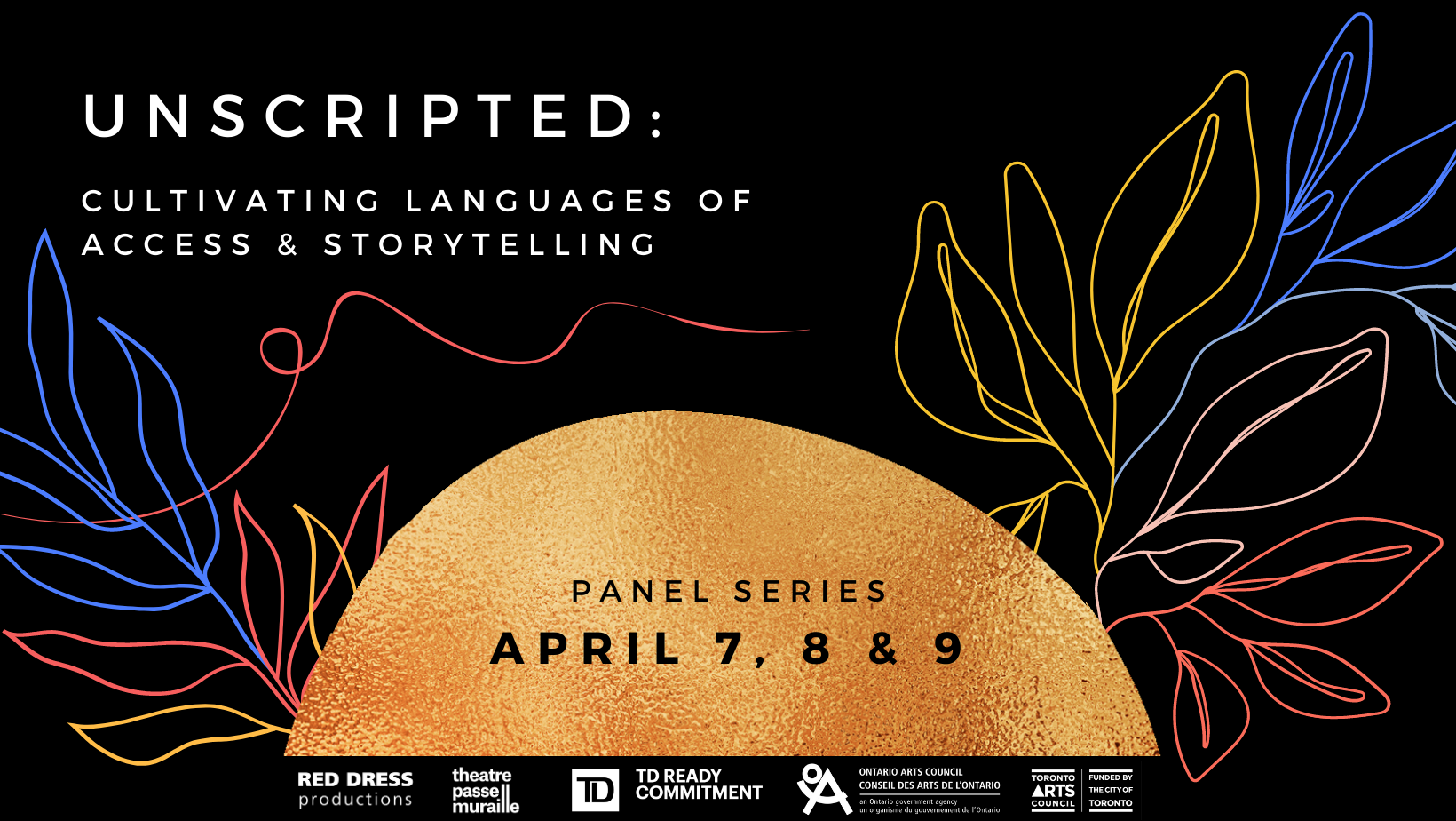 White text on a black background with colourful outlines of leaves. The text reads Unscripted: Cultivating Languages of Access and Storytelling. At the bottom of the image is a golden orange half circle. Inside the half circle, in black lettering it reads Panel Series April 7, 8 and 9. Beneath the half circle is a thin black strip with Red Dress Productions, Theatre Passe Muraille, TD Bank Group, Ontario Arts Council, & Toronto Arts Council logos.
