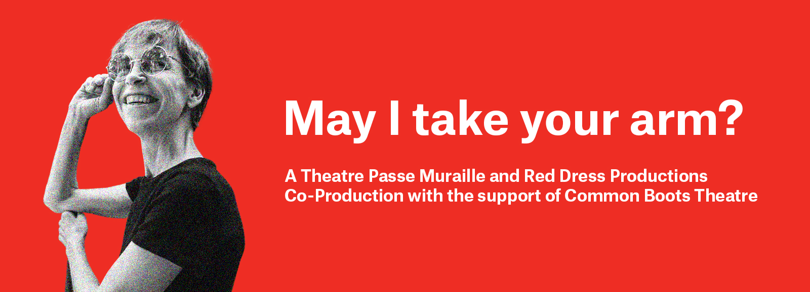 May I take your arm? A Theatre PAsse Muraille and REd Dress Productiosn Co-Productions with teh support of Common Boots Theatre. Red banned with white text and greyscale image of Alex.